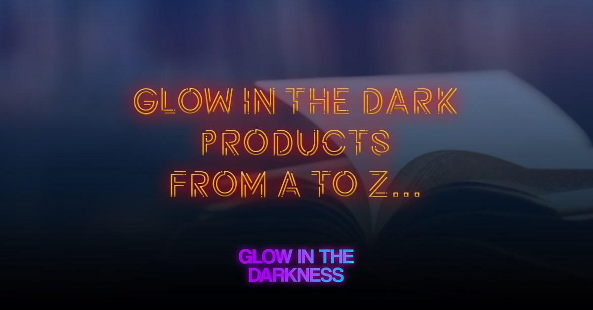 Glow in the dark products from A to Z