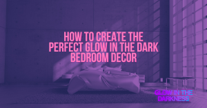 HOW TO CREATE THE PERFECT GLOW IN THE DARK BEDROOM DECOR