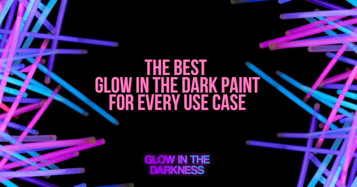 THE BEST GLOW IN THE DARK PAINT FOR EVERY USE CASE
