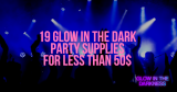 19 glow in the dark party supplies you can buy for less than $50