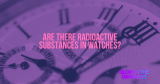 Are there radioactive substances in watches?
