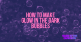 How to make glow in the dark bubbles?
